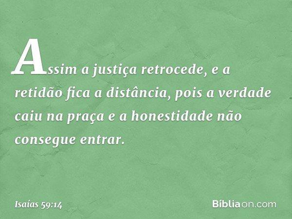Assim a justiça retrocede, e a retidão fica a distância, pois a verdade caiu na praça e a honestidade não consegue entrar. -- Isaías 59:14