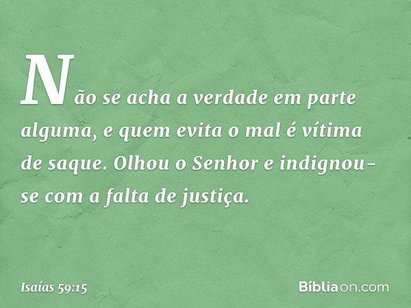 Não se acha a verdade em parte alguma, e quem evita o mal é vítima de saque. Olhou o Senhor e indignou-se com a falta de justiça. -- Isaías 59:15