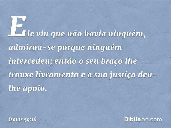 Ele viu que não havia ninguém, admirou-se porque ninguém intercedeu; então o seu braço lhe trouxe livramento e a sua justiça deu-lhe apoio. -- Isaías 59:16