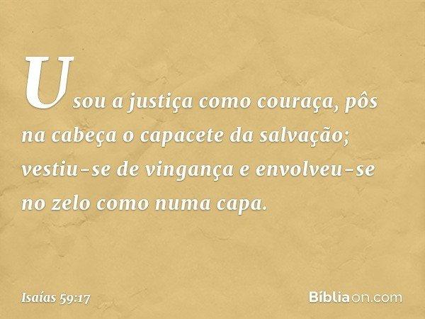 Usou a justiça como couraça, pôs na cabeça o capacete da salvação; vestiu-se de vingança e envolveu-se no zelo como numa capa. -- Isaías 59:17