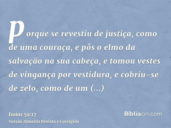 porque se revestiu de justiça, como de uma couraça, e pôs o elmo da salvação na sua cabeça, e tomou vestes de vingança por vestidura, e cobriu-se de zelo, como