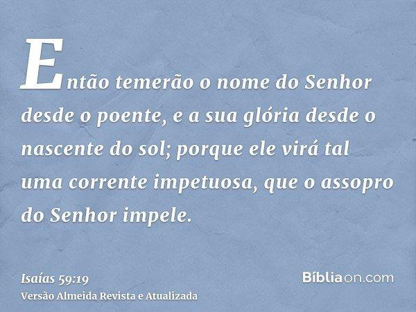 Então temerão o nome do Senhor desde o poente, e a sua glória desde o nascente do sol; porque ele virá tal uma corrente impetuosa, que o assopro do Senhor impel