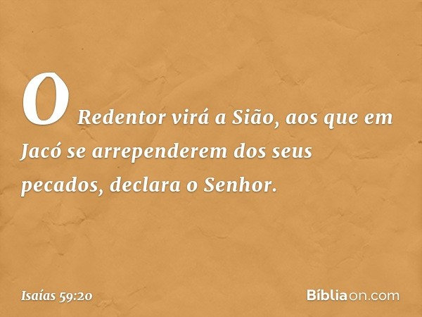 """""""O Redentor virá a Sião, aos que em Jacó se arrependerem dos seus pecados"""", declara o Senhor. -- Isaías 59:20"""
