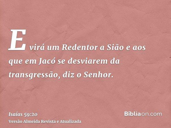 E virá um Redentor a Sião e aos que em Jacó se desviarem da transgressão, diz o Senhor.