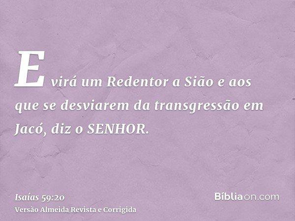 E virá um Redentor a Sião e aos que se desviarem da transgressão em Jacó, diz o SENHOR.