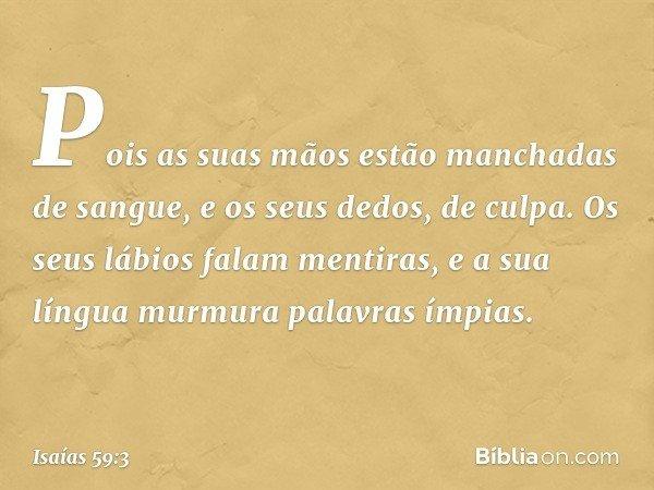 Pois as suas mãos estão manchadas de sangue, e os seus dedos, de culpa. Os seus lábios falam mentiras, e a sua língua murmura palavras ímpias. -- Isaías 59:3
