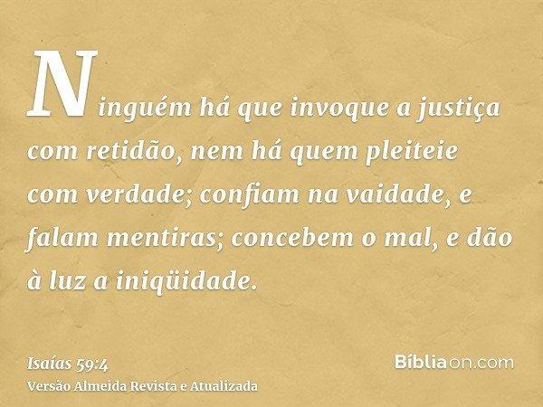 Ninguém há que invoque a justiça com retidão, nem há quem pleiteie com verdade; confiam na vaidade, e falam mentiras; concebem o mal, e dão à luz a iniqüidade.