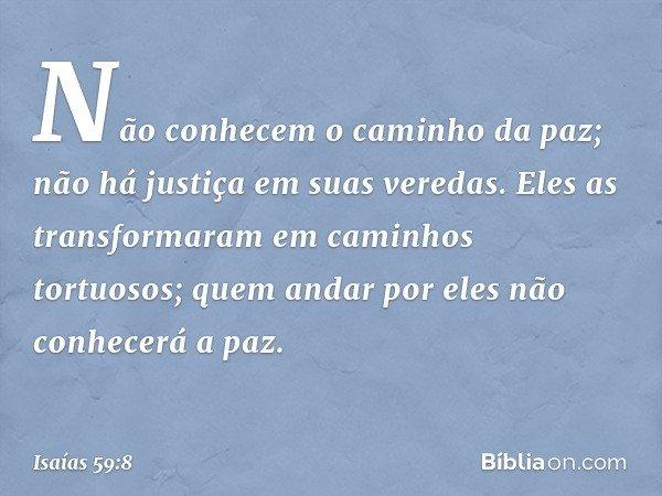 Não conhecem o caminho da paz; não há justiça em suas veredas. Eles as transformaram em caminhos tortuosos; quem andar por eles não conhecerá a paz. -- Isaías 5