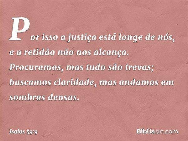 Por isso a justiça está longe de nós, e a retidão não nos alcança. Procuramos, mas tudo são trevas; buscamos claridade, mas andamos em sombras densas. -- Isaías