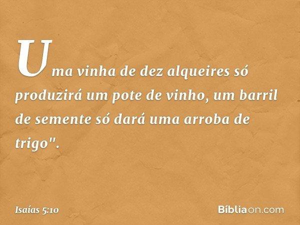 """Uma vinha de dez alqueires só produzirá um pote de vinho, um barril de semente só dará uma arroba de trigo"""". -- Isaías 5:10"""