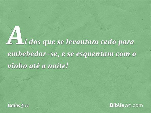 Ai dos que se levantam cedo para embebedar-se, e se esquentam com o vinho até a noite! -- Isaías 5:11