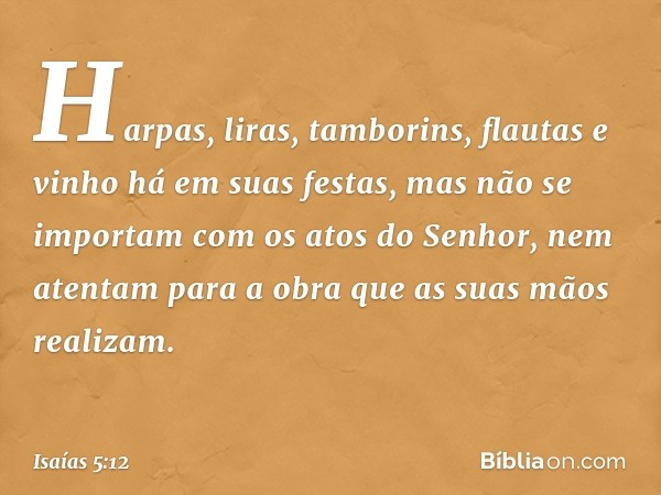 Harpas, liras, tamborins, flautas e vinho há em suas festas, mas não se importam com os atos do Senhor, nem atentam para a obra que as suas mãos realizam. -- Is