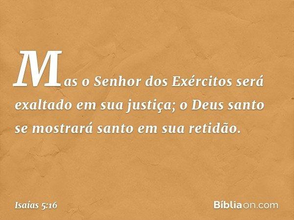Mas o Senhor dos Exércitos será exaltado em sua justiça; o Deus santo se mostrará santo em sua retidão. -- Isaías 5:16