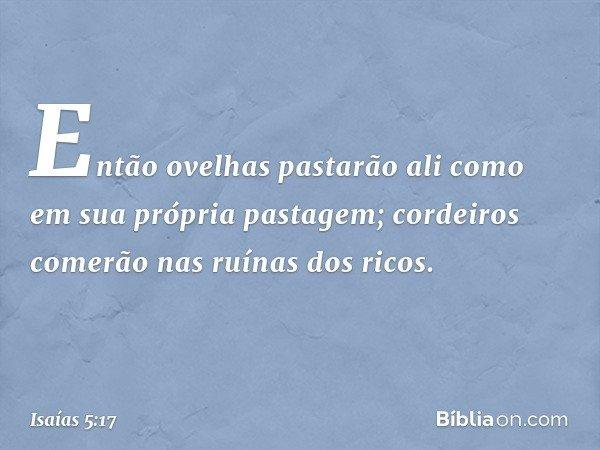 Então ovelhas pastarão ali como em sua própria pastagem; cordeiros comerão nas ruínas dos ricos. -- Isaías 5:17