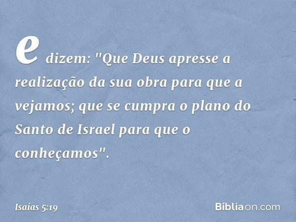 """e dizem: """"Que Deus apresse a realização da sua obra para que a vejamos; que se cumpra o plano do Santo de Israel para que o conheçamos"""". -- Isaías 5:19"""