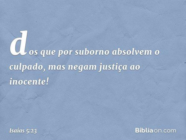 dos que por suborno absolvem o culpado, mas negam justiça ao inocente! -- Isaías 5:23