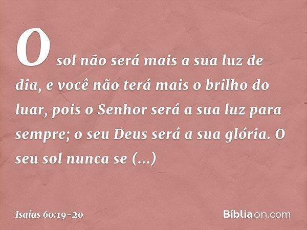 O sol não será mais a sua luz de dia, e você não terá mais o brilho do luar, pois o Senhor será a sua luz para sempre; o seu Deus será a sua glória. O seu sol n