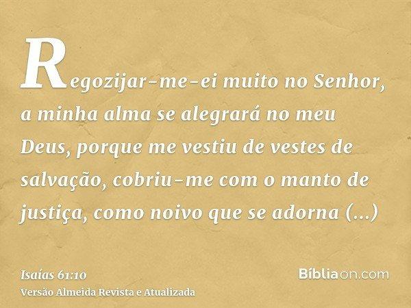 Regozijar-me-ei muito no Senhor, a minha alma se alegrará no meu Deus, porque me vestiu de vestes de salvação, cobriu-me com o manto de justiça, como noivo que
