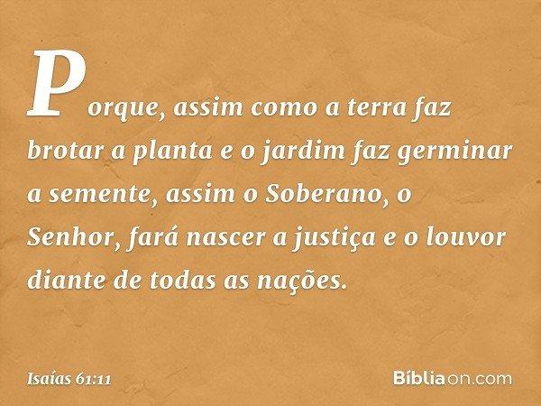 Porque, assim como a terra faz brotar a planta e o jardim faz germinar a semente, assim o Soberano, o Senhor, fará nascer a justiça e o louvor diante de todas a