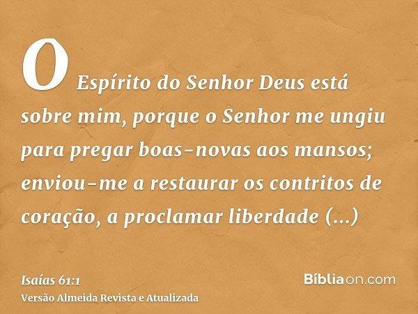 O Espírito do Senhor Deus está sobre mim, porque o Senhor me ungiu para pregar boas-novas aos mansos; enviou-me a restaurar os contritos de coração, a proclamar