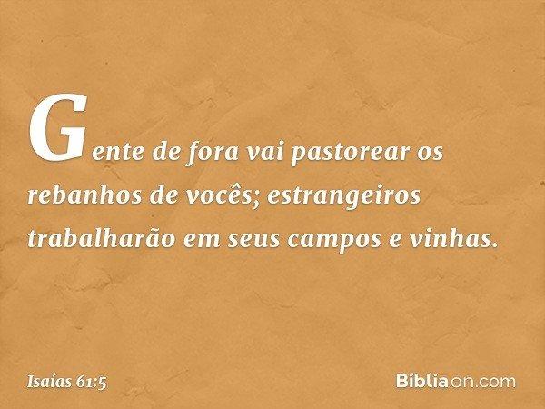 Gente de fora vai pastorear os rebanhos de vocês; estrangeiros trabalharão em seus campos e vinhas. -- Isaías 61:5