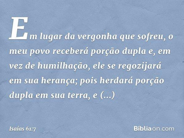 Em lugar da vergonha que sofreu, o meu povo receberá porção dupla e, em vez de humilhação, ele se regozijará em sua herança; pois herdará porção dupla em sua te