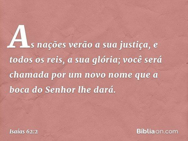 As nações verão a sua justiça, e todos os reis, a sua glória; você será chamada por um novo nome que a boca do Senhor lhe dará. -- Isaías 62:2
