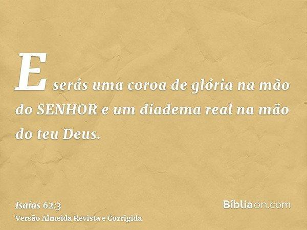 E serás uma coroa de glória na mão do SENHOR e um diadema real na mão do teu Deus.