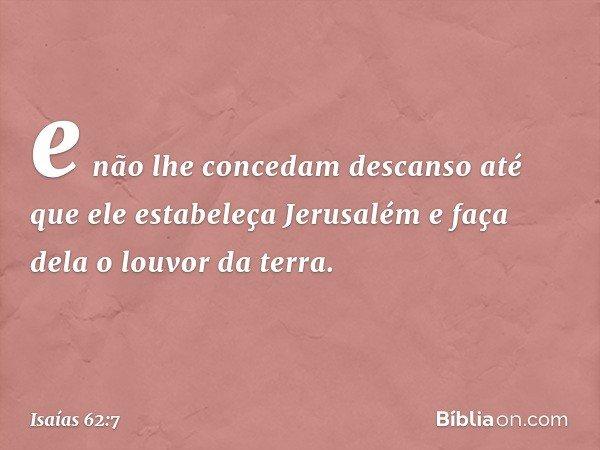 e não lhe concedam descanso até que ele estabeleça Jerusalém e faça dela o louvor da terra. -- Isaías 62:7