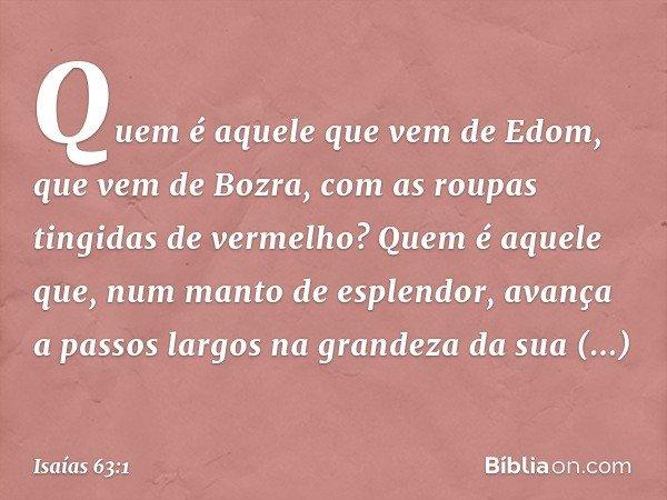 Quem é aquele que vem de Edom, que vem de Bozra, com as roupas tingidas de vermelho? Quem é aquele que, num manto de esplendor, avança a passos largos na grande
