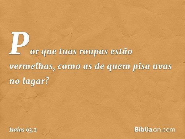 Por que tuas roupas estão vermelhas, como as de quem pisa uvas no lagar? -- Isaías 63:2