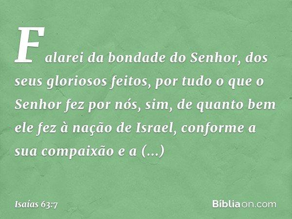 Falarei da bondade do Senhor, dos seus gloriosos feitos, por tudo o que o Senhor fez por nós, sim, de quanto bem ele fez à nação de Israel, conforme a sua compa