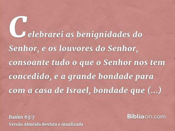 Celebrarei as benignidades do Senhor, e os louvores do Senhor, consoante tudo o que o Senhor nos tem concedido, e a grande bondade para com a casa de Israel, bo