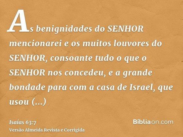 As benignidades do SENHOR mencionarei e os muitos louvores do SENHOR, consoante tudo o que o SENHOR nos concedeu, e a grande bondade para com a casa de Israel,