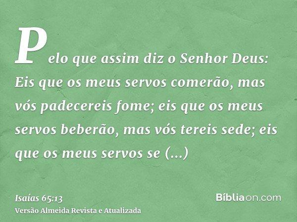 Pelo que assim diz o Senhor Deus: Eis que os meus servos comerão, mas vós padecereis fome; eis que os meus servos beberão, mas vós tereis sede; eis que os meus