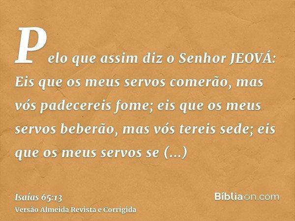 Pelo que assim diz o Senhor JEOVÁ: Eis que os meus servos comerão, mas vós padecereis fome; eis que os meus servos beberão, mas vós tereis sede; eis que os meus