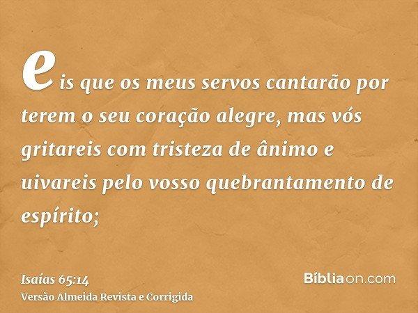 eis que os meus servos cantarão por terem o seu coração alegre, mas vós gritareis com tristeza de ânimo e uivareis pelo vosso quebrantamento de espírito;