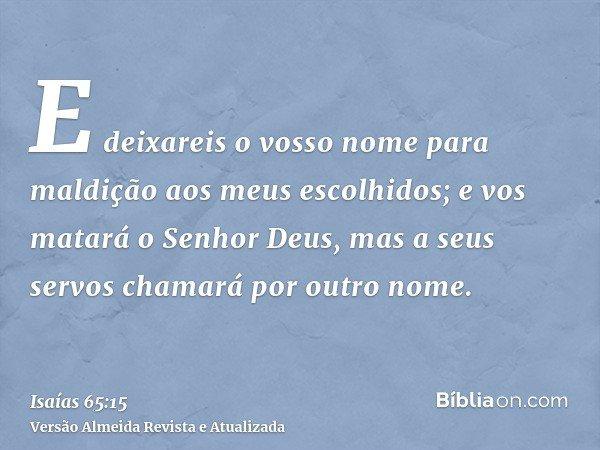 E deixareis o vosso nome para maldição aos meus escolhidos; e vos matará o Senhor Deus, mas a seus servos chamará por outro nome.