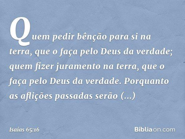 Quem pedir bênção para si na terra, que o faça pelo Deus da verdade; quem fizer juramento na terra, que o faça pelo Deus da verdade. Porquanto as aflições passa