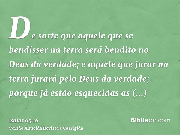 De sorte que aquele que se bendisser na terra será bendito no Deus da verdade; e aquele que jurar na terra jurará pelo Deus da verdade; porque já estão esquecid