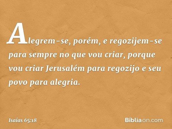 Alegrem-se, porém, e regozijem-se para sempre no que vou criar, porque vou criar Jerusalém para regozijo e seu povo para alegria. -- Isaías 65:18
