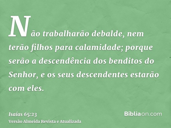 Não trabalharão debalde, nem terão filhos para calamidade; porque serão a descendência dos benditos do Senhor, e os seus descendentes estarão com eles.