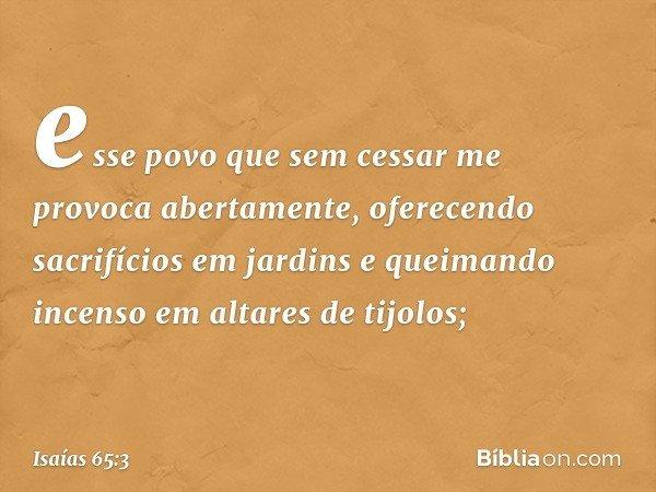esse povo que sem cessar me provoca abertamente, oferecendo sacrifícios em jardins e queimando incenso em altares de tijolos; -- Isaías 65:3