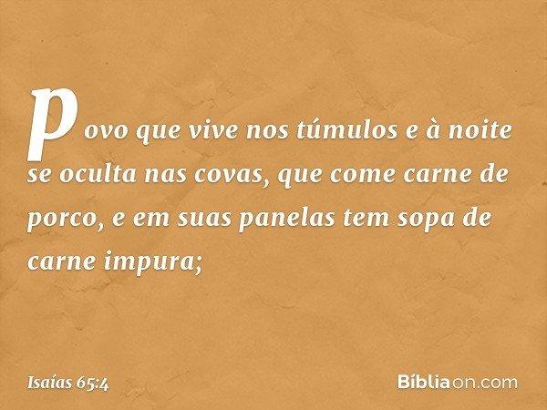povo que vive nos túmulos e à noite se oculta nas covas, que come carne de porco, e em suas panelas tem sopa de carne impura; -- Isaías 65:4