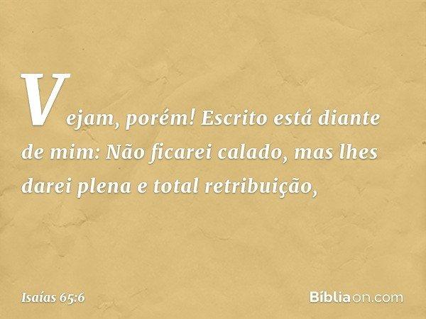 """""""Vejam, porém! Escrito está diante de mim: Não ficarei calado, mas lhes darei plena e total retribuição, -- Isaías 65:6"""