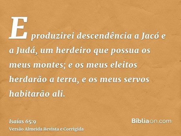 E produzirei descendência a Jacó e a Judá, um herdeiro que possua os meus montes; e os meus eleitos herdarão a terra, e os meus servos habitarão ali.