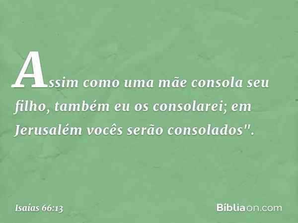 """Assim como uma mãe consola seu filho, também eu os consolarei; em Jerusalém vocês serão consolados"""". -- Isaías 66:13"""