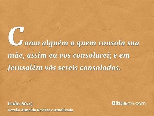 Como alguém a quem consola sua mãe, assim eu vos consolarei; e em Jerusalém vós sereis consolados.