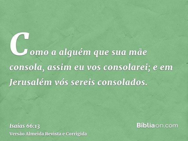 Como a alguém que sua mãe consola, assim eu vos consolarei; e em Jerusalém vós sereis consolados.