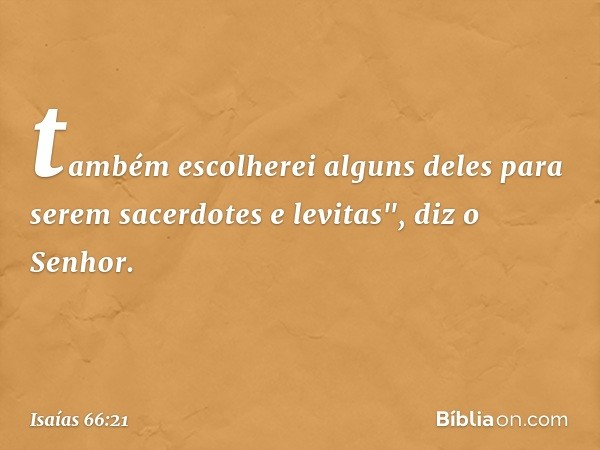 """também escolherei alguns deles para serem sacerdotes e levitas"""", diz o Senhor. -- Isaías 66:21"""